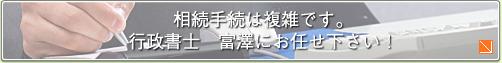 相続手続は複雑です。行政書士 富澤にお任せ下さい!